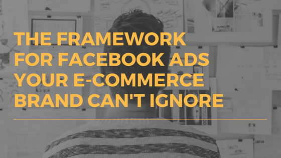 The Framework for Facebook Ads Your E-Commerce Brand Can't Ignore